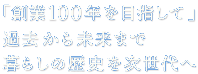 「創業100年を目指して」過去から未来まで暮らしの歴史を次世代へ
